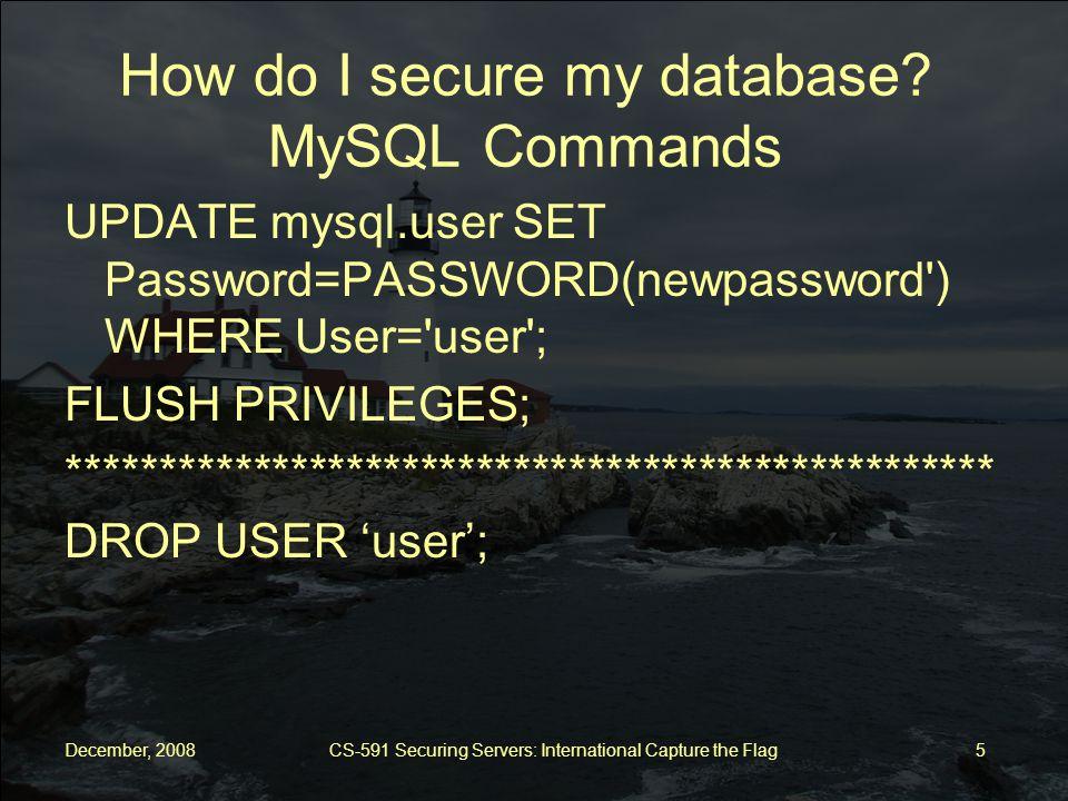 December, 2008 CS-591 Securing Servers: International Capture the Flag 6 How do I secure my database.