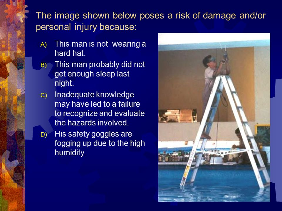 The image shown below poses a risk of damage and/or personal injury because: A) This man is not wearing a hard hat.