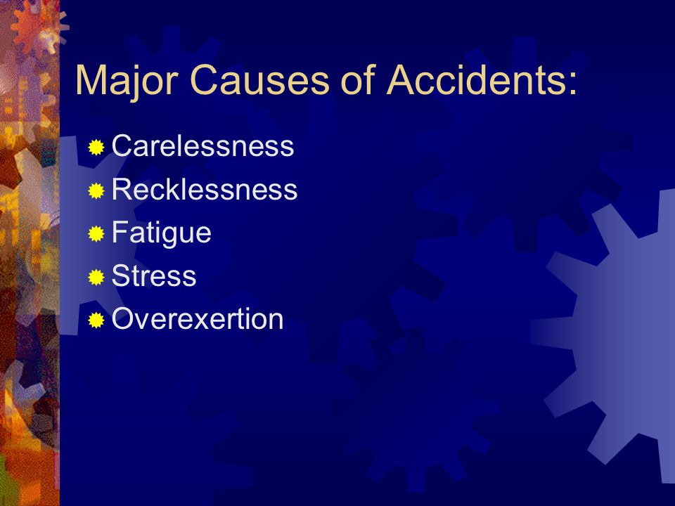 Major Causes of Accidents:  Carelessness  Recklessness  Fatigue  Stress  Overexertion
