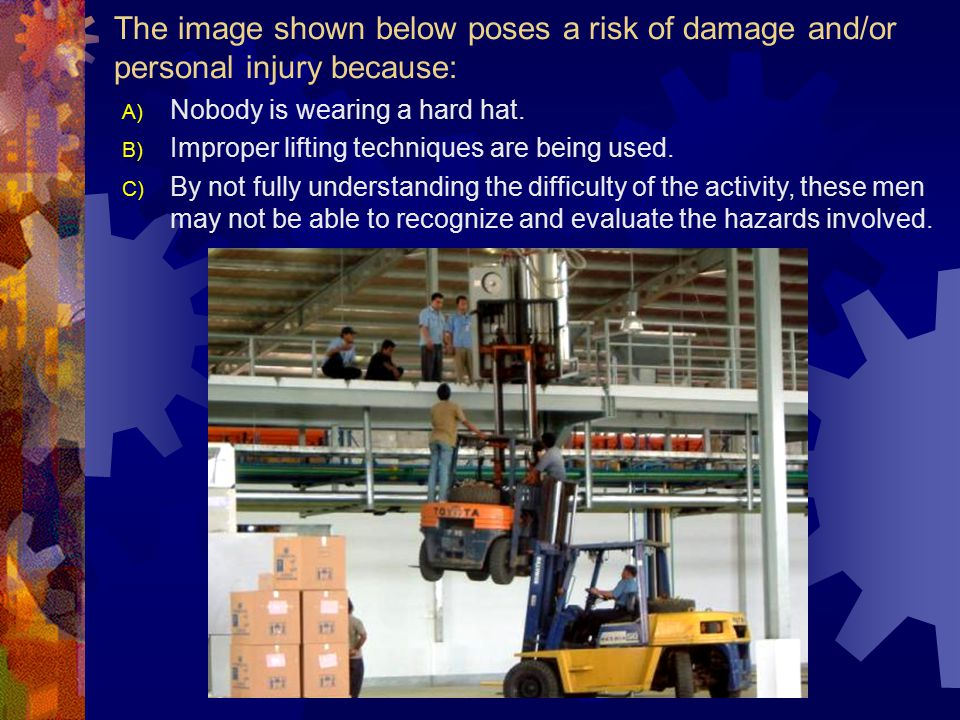The image shown below poses a risk of damage and/or personal injury because: A) Nobody is wearing personal protective gear.