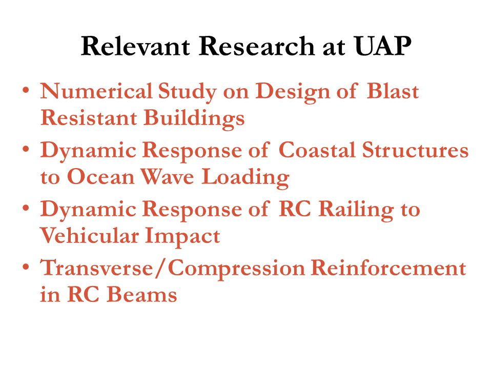 Relevant Research at UAP Numerical Study on Design of Blast Resistant Buildings Dynamic Response of Coastal Structures to Ocean Wave Loading Dynamic Response of RC Railing to Vehicular Impact Transverse/Compression Reinforcement in RC Beams
