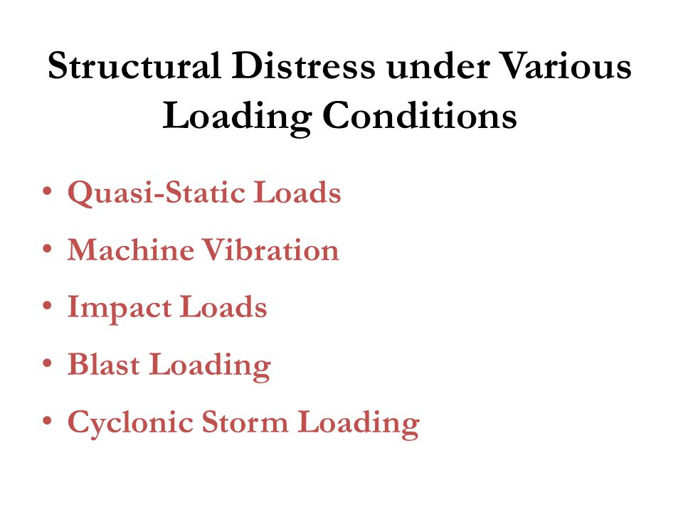 Structural Distress under Various Loading Conditions Quasi-Static Loads Machine Vibration Impact Loads Blast Loading Cyclonic Storm Loading