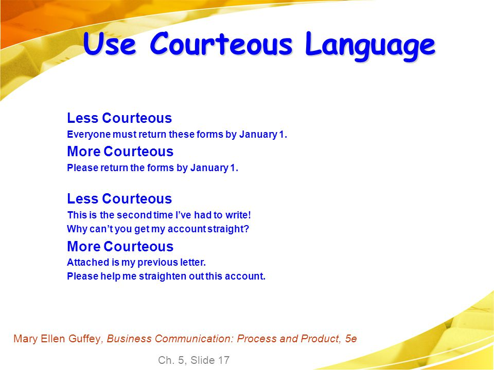 Ch. 5, Slide 17 Mary Ellen Guffey, Business Communication: Process and Product, 5e Use Courteous Language Less Courteous Everyone must return these fo