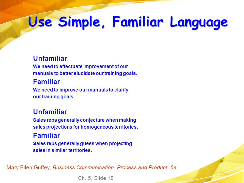Ch. 5, Slide 18 Mary Ellen Guffey, Business Communication: Process and Product, 5e Use Simple, Familiar Language Unfamiliar We need to effectuate impr
