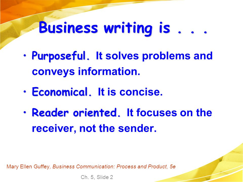 Ch. 5, Slide 2 Mary Ellen Guffey, Business Communication: Process and Product, 5e Business writing is... Purposeful.Purposeful. It solves problems and