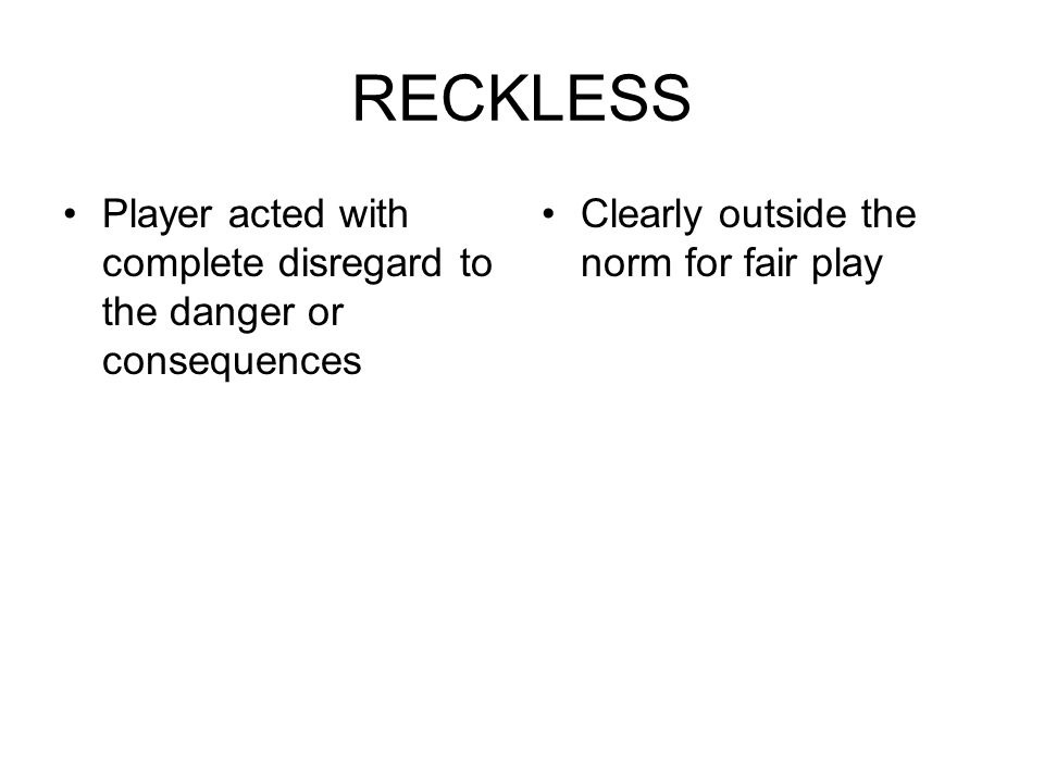 RECKLESS Player acted with complete disregard to the danger or consequences Clearly outside the norm for fair play