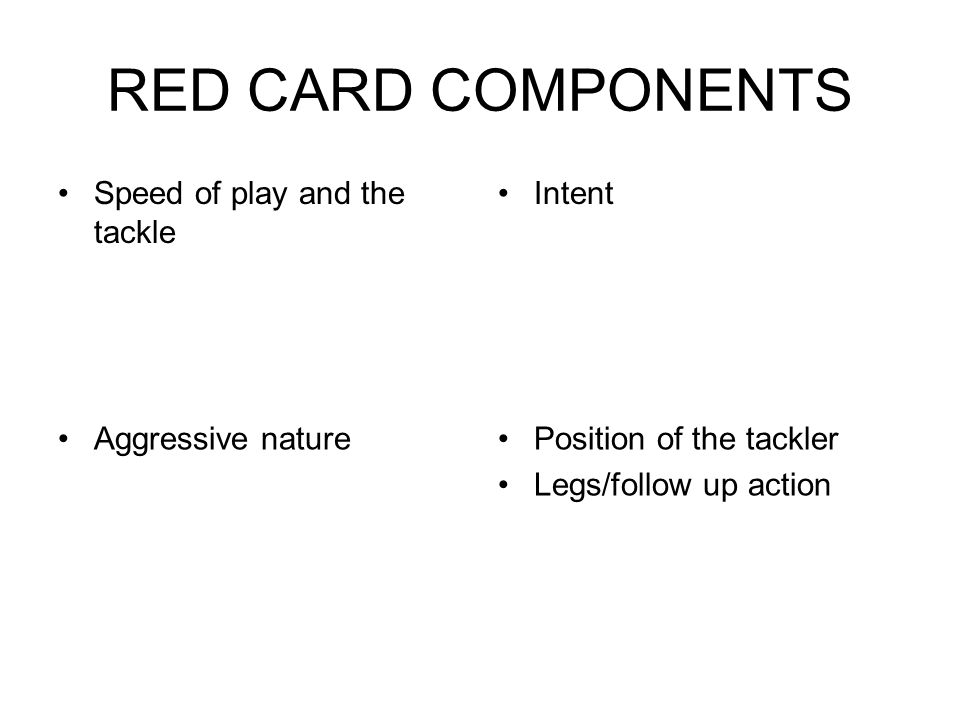 RED CARD COMPONENTS Speed of play and the tackle Intent Aggressive naturePosition of the tackler Legs/follow up action