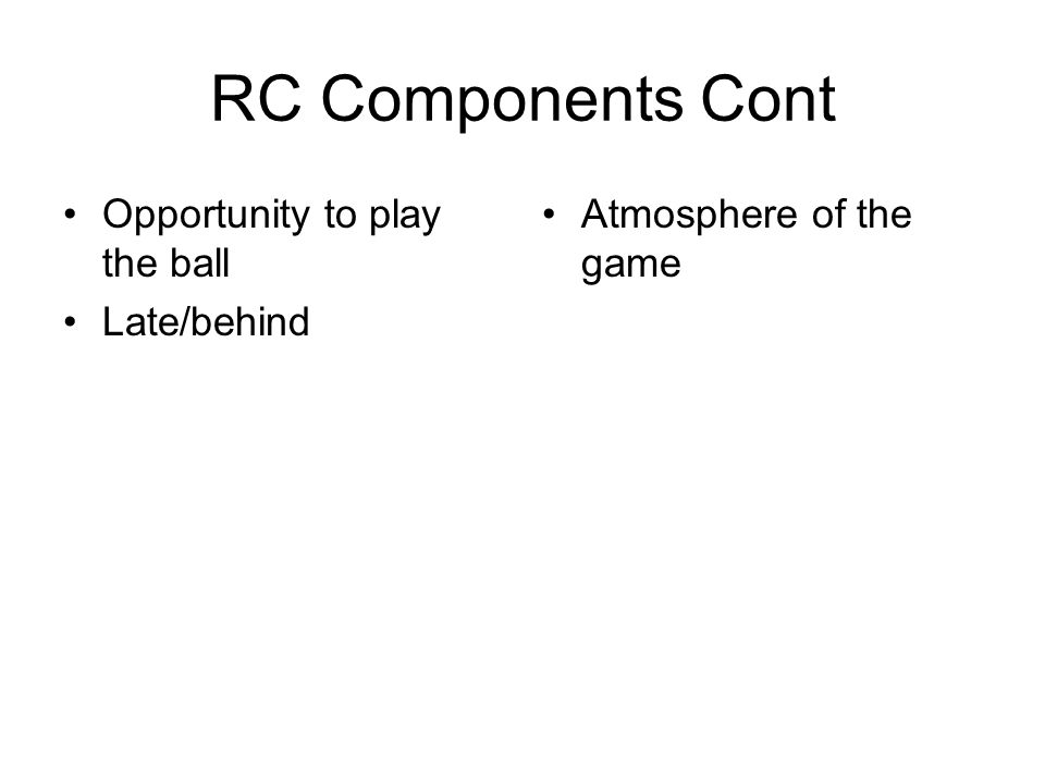 RC Components Cont Opportunity to play the ball Late/behind Atmosphere of the game