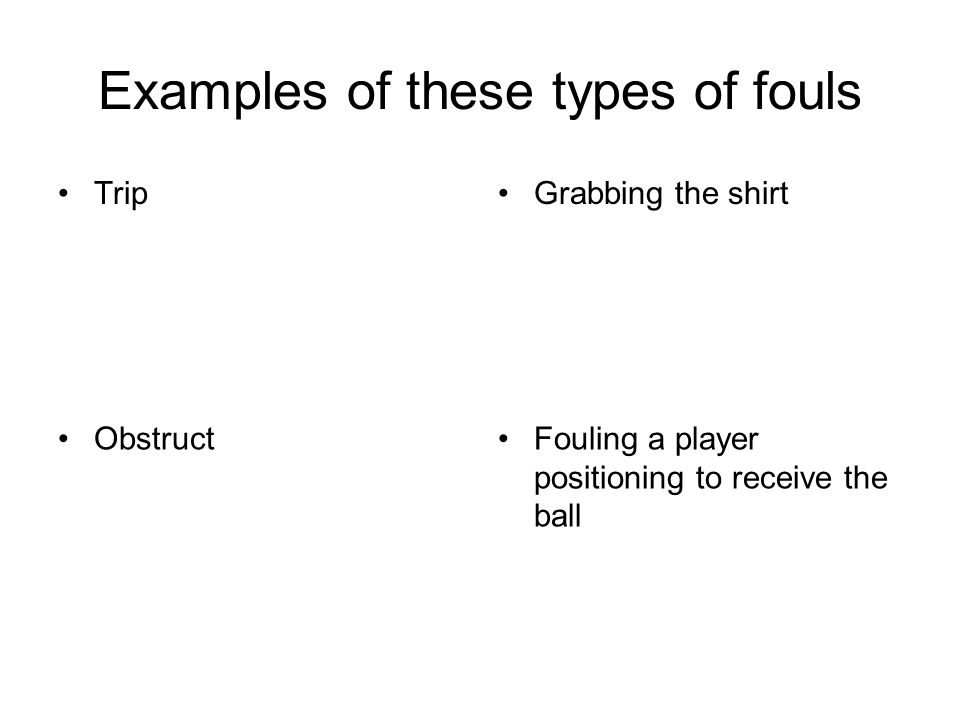 Examples of these types of fouls Grabbing the shirt ObstructFouling a player positioning to receive the ball Trip