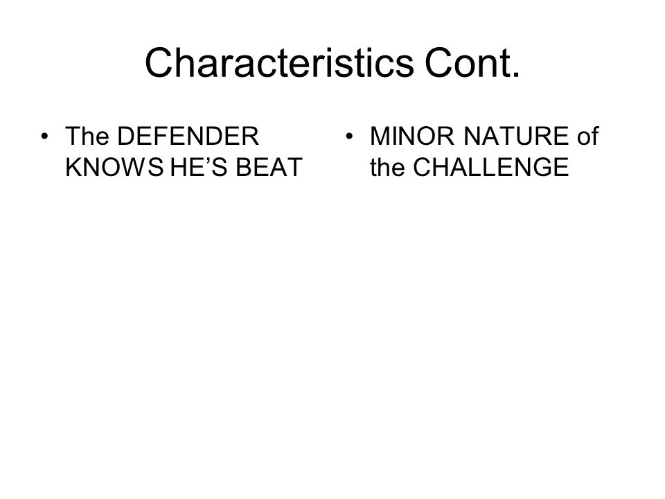 Characteristics Cont. The DEFENDER KNOWS HE'S BEAT MINOR NATURE of the CHALLENGE