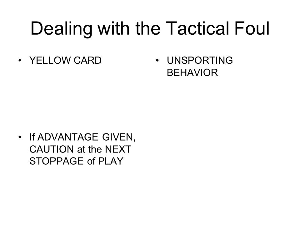 Dealing with the Tactical Foul YELLOW CARDUNSPORTING BEHAVIOR If ADVANTAGE GIVEN, CAUTION at the NEXT STOPPAGE of PLAY