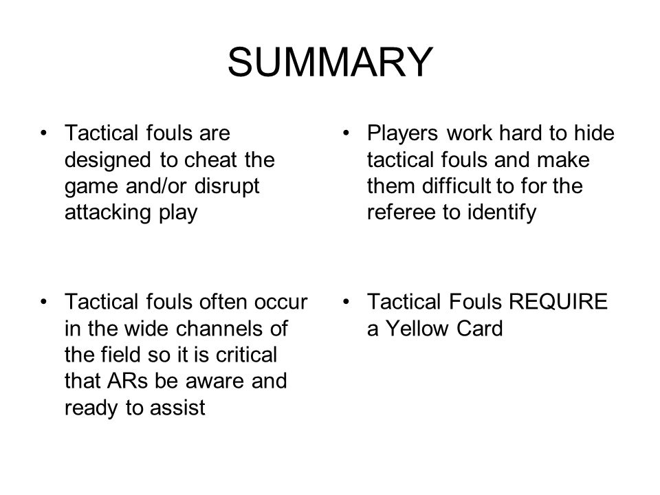 SUMMARY Tactical fouls are designed to cheat the game and/or disrupt attacking play Players work hard to hide tactical fouls and make them difficult t