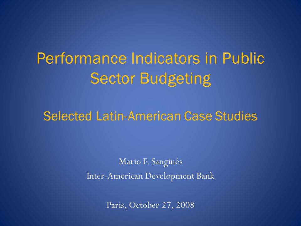 Performance Indicators in Public Sector Budgeting Selected Latin-American Case Studies Mario F.