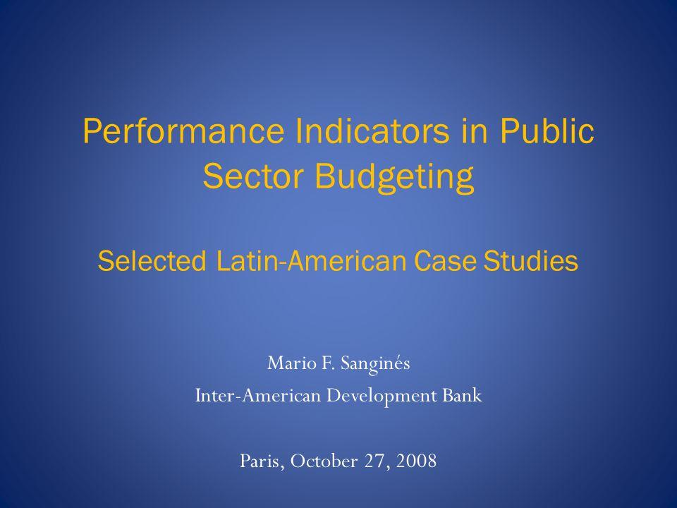 Performance Indicators in Public Sector Budgeting Selected Latin-American Case Studies Mario F. Sanginés Inter-American Development Bank Paris, Octobe