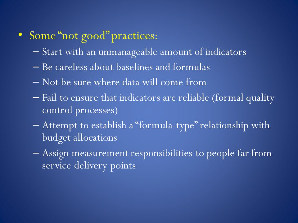 Some not good practices: – Start with an unmanageable amount of indicators – Be careless about baselines and formulas – Not be sure where data will come from – Fail to ensure that indicators are reliable (formal quality control processes) – Attempt to establish a formula-type relationship with budget allocations – Assign measurement responsibilities to people far from service delivery points