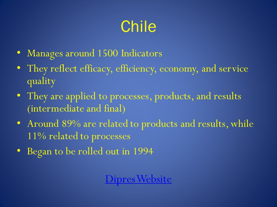 Chile Manages around 1500 Indicators They reflect efficacy, efficiency, economy, and service quality They are applied to processes, products, and resu