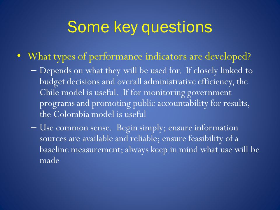 Some key questions What types of performance indicators are developed? – Depends on what they will be used for. If closely linked to budget decisions