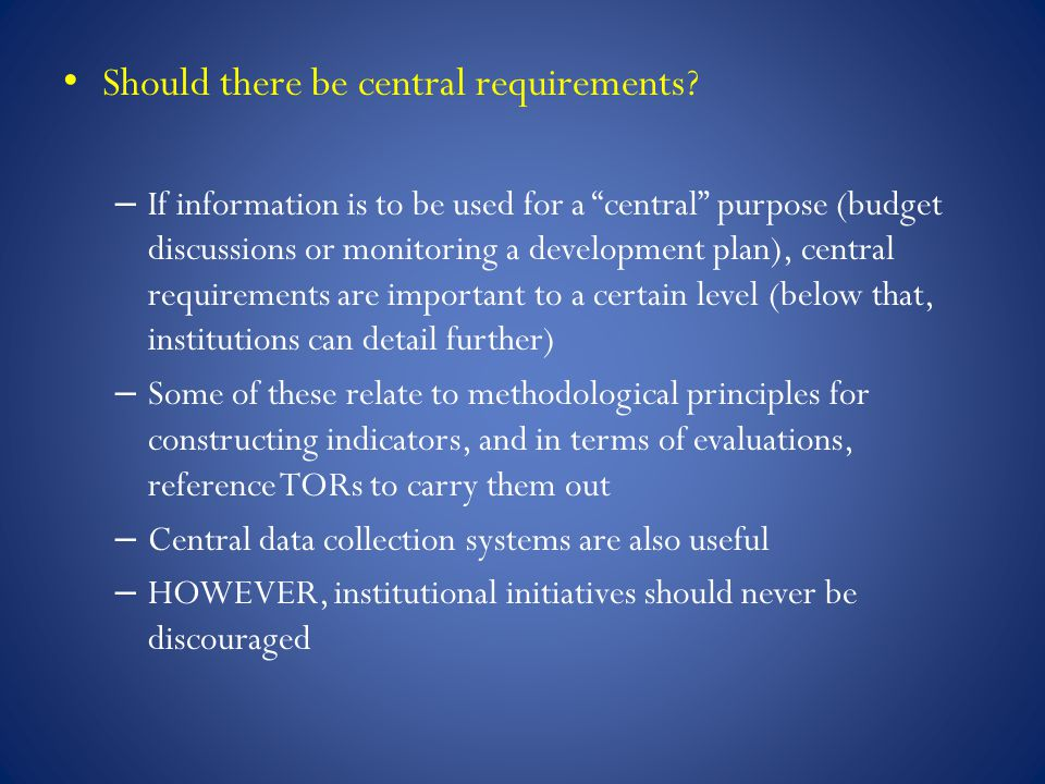 """Should there be central requirements? – If information is to be used for a """"central"""" purpose (budget discussions or monitoring a development plan), ce"""