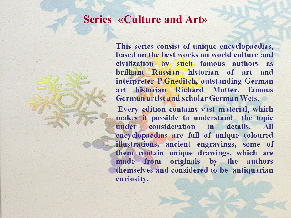 Series «Culture and Art» This series consist of unique encyclopaedias, based on the best works on world culture and civilization by such famous authors as brilliant Russian historian of art and interpreter P.Gneditch, outstanding German art historian Richard Mutter, famous German artist and scholar German Weis.