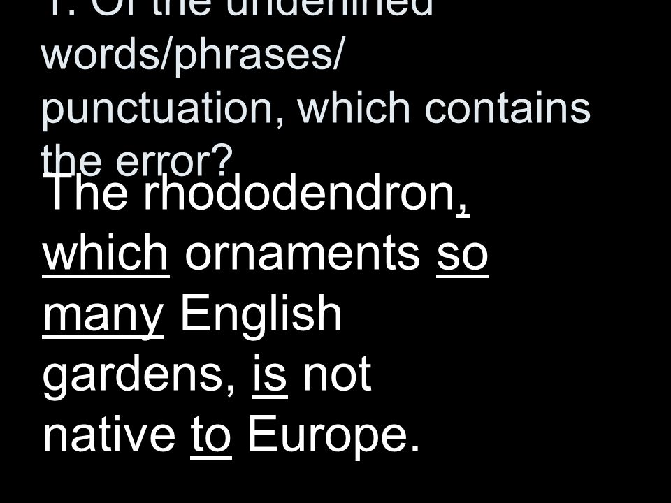 1. Of the underlined words/phrases/ punctuation, which contains the error? The rhododendron, which ornaments so many English gardens, is not native to