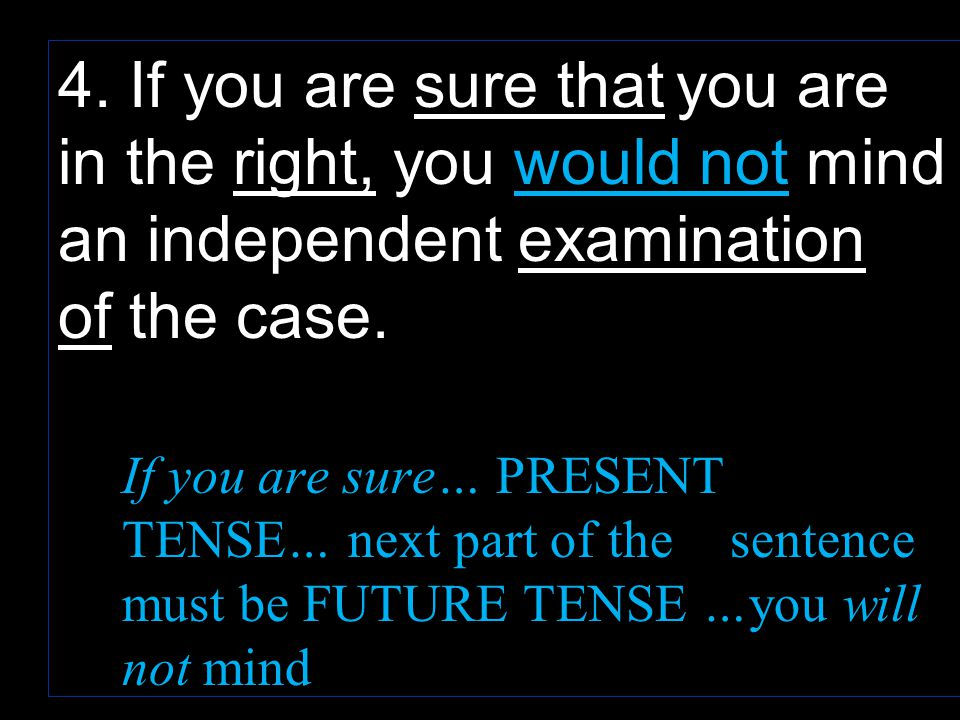 4. If you are sure that you are in the right, you would not mind an independent examination of the case. If you are sure… PRESENT TENSE… next part of