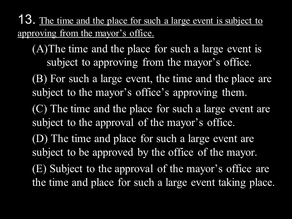 13. The time and the place for such a large event is subject to approving from the mayor's office. (A)The time and the place for such a large event is