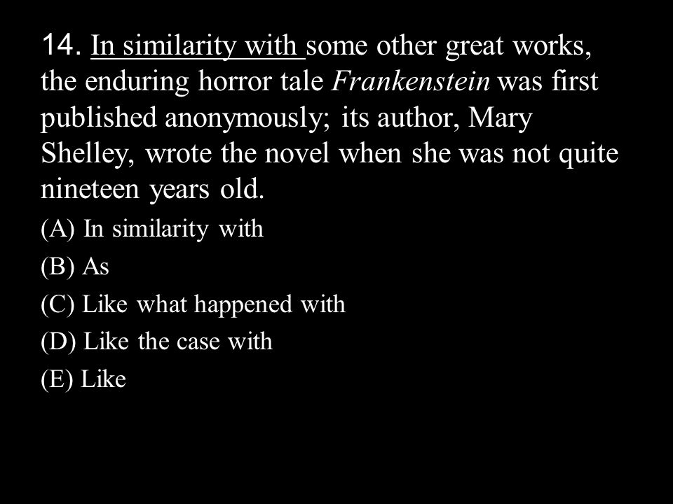 14. In similarity with some other great works, the enduring horror tale Frankenstein was first published anonymously; its author, Mary Shelley, wrote