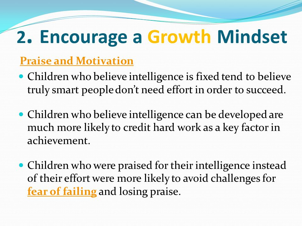 2. Encourage a Growth Mindset Praise and Motivation Children who believe intelligence is fixed tend to believe truly smart people don't need effort in