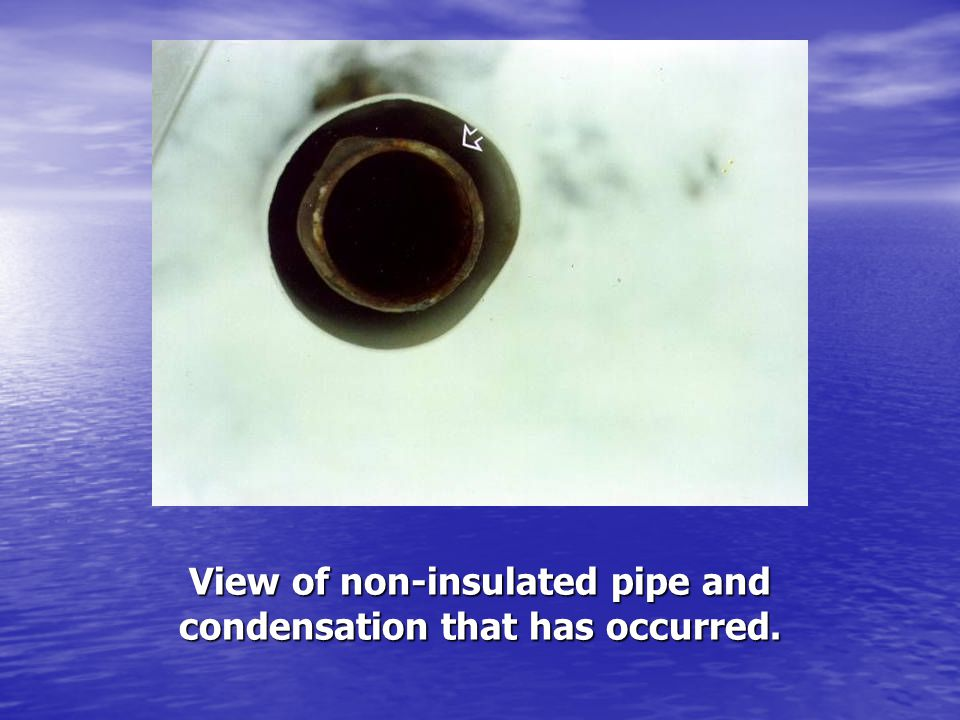 View of non-insulated pipe and condensation that has occurred.
