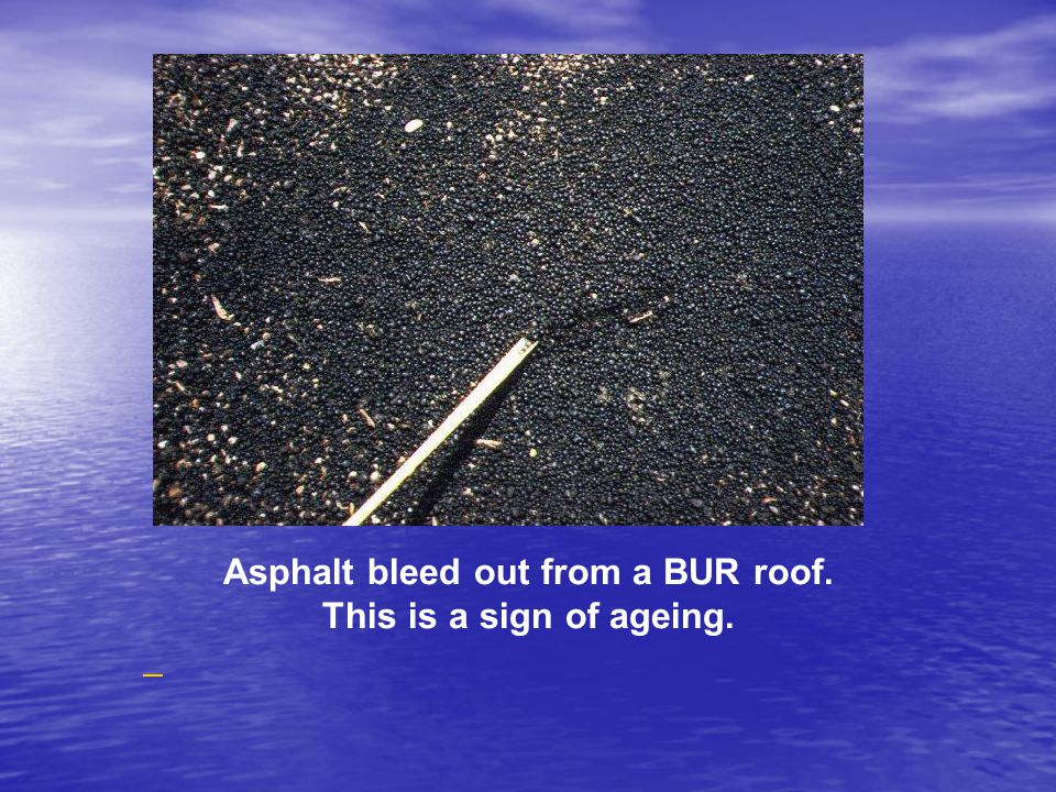 Asphalt bleed out from a BUR roof. This is a sign of ageing.