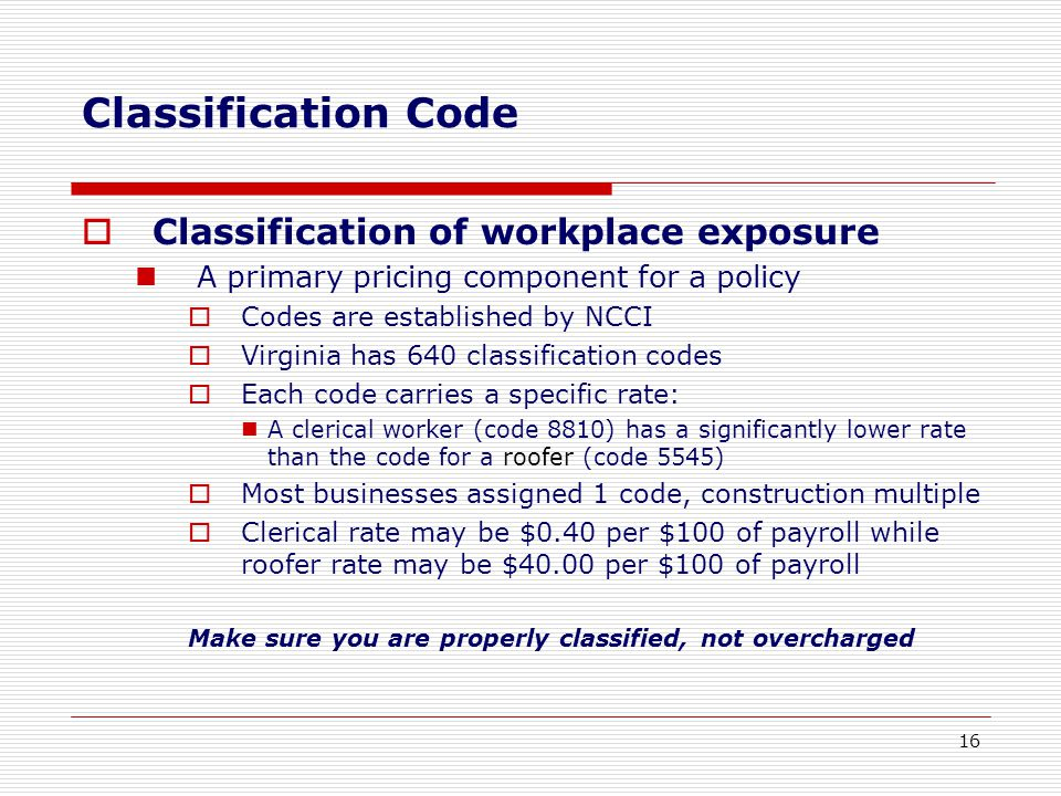  Classification of workplace exposure A primary pricing component for a policy  Codes are established by NCCI  Virginia has 640 classification codes  Each code carries a specific rate: A clerical worker (code 8810) has a significantly lower rate than the code for a roofer (code 5545)  Most businesses assigned 1 code, construction multiple  Clerical rate may be $0.40 per $100 of payroll while roofer rate may be $40.00 per $100 of payroll Make sure you are properly classified, not overcharged Classification Code 16