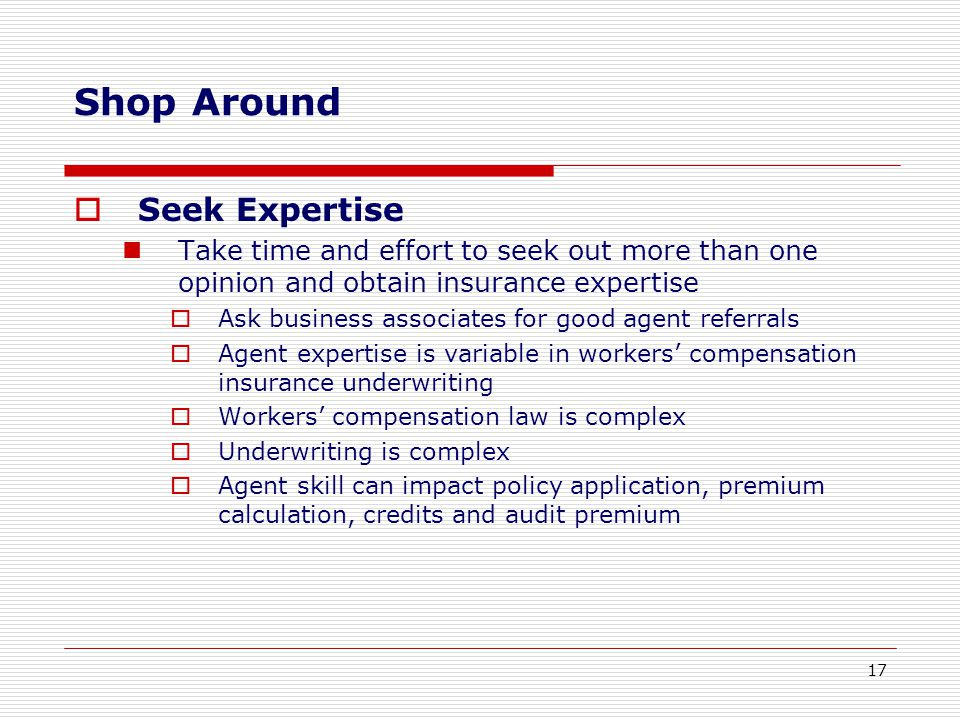  Seek Expertise Take time and effort to seek out more than one opinion and obtain insurance expertise  Ask business associates for good agent referrals  Agent expertise is variable in workers' compensation insurance underwriting  Workers' compensation law is complex  Underwriting is complex  Agent skill can impact policy application, premium calculation, credits and audit premium Shop Around 17