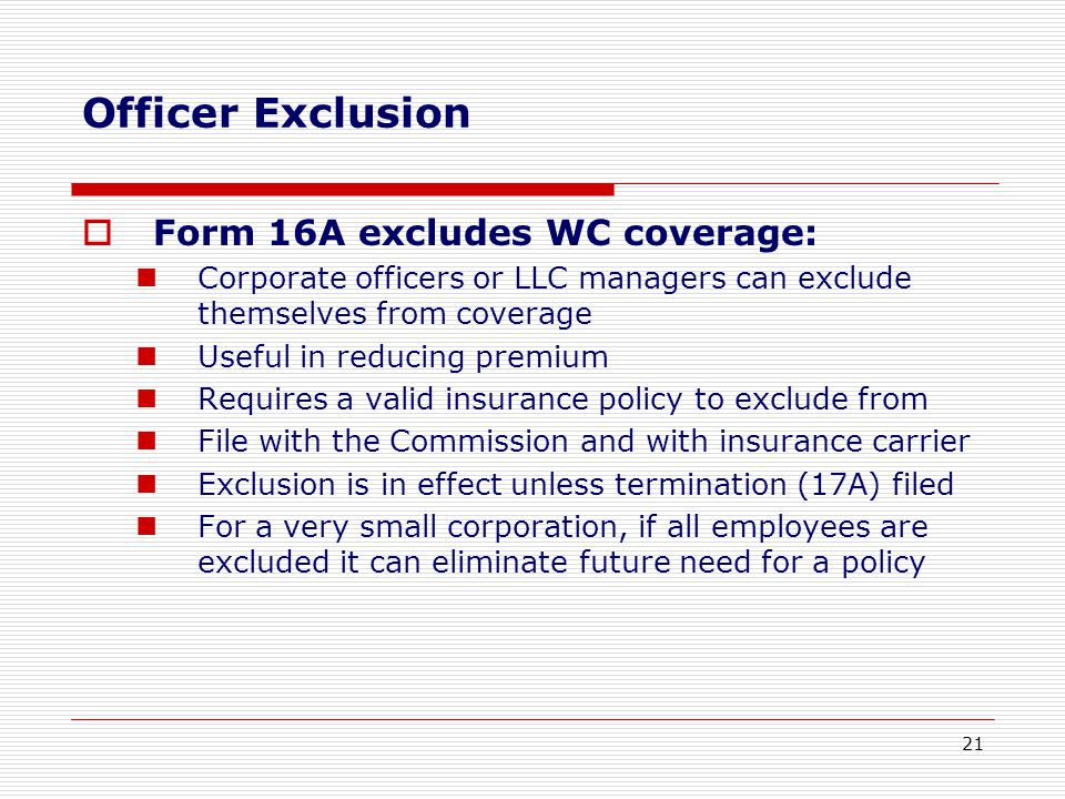 Officer Exclusion  Form 16A excludes WC coverage: Corporate officers or LLC managers can exclude themselves from coverage Useful in reducing premium Requires a valid insurance policy to exclude from File with the Commission and with insurance carrier Exclusion is in effect unless termination (17A) filed For a very small corporation, if all employees are excluded it can eliminate future need for a policy 21