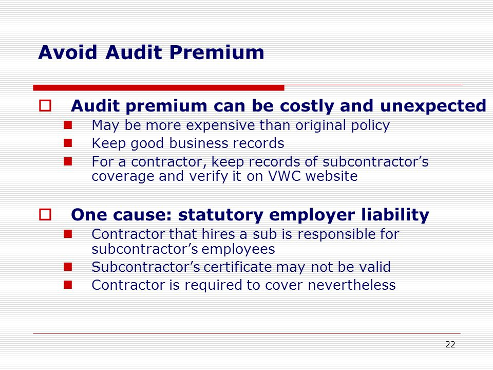 Avoid Audit Premium  Audit premium can be costly and unexpected May be more expensive than original policy Keep good business records For a contractor, keep records of subcontractor's coverage and verify it on VWC website  One cause: statutory employer liability Contractor that hires a sub is responsible for subcontractor's employees Subcontractor's certificate may not be valid Contractor is required to cover nevertheless 22