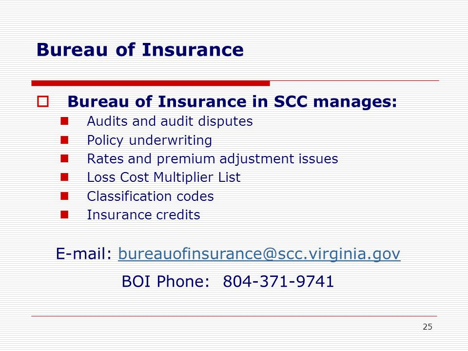 Bureau of Insurance  Bureau of Insurance in SCC manages: Audits and audit disputes Policy underwriting Rates and premium adjustment issues Loss Cost Multiplier List Classification codes Insurance credits E-mail: bureauofinsurance@scc.virginia.govbureauofinsurance@scc.virginia.gov BOI Phone: 804-371-9741 25