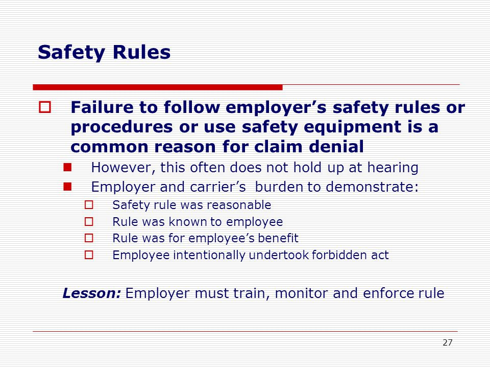 Safety Rules  Failure to follow employer's safety rules or procedures or use safety equipment is a common reason for claim denial However, this often does not hold up at hearing Employer and carrier's burden to demonstrate:  Safety rule was reasonable  Rule was known to employee  Rule was for employee's benefit  Employee intentionally undertook forbidden act Lesson: Employer must train, monitor and enforce rule 27
