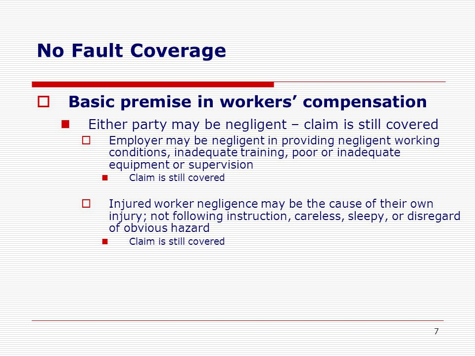  Basic premise in workers' compensation Either party may be negligent – claim is still covered  Employer may be negligent in providing negligent working conditions, inadequate training, poor or inadequate equipment or supervision Claim is still covered  Injured worker negligence may be the cause of their own injury; not following instruction, careless, sleepy, or disregard of obvious hazard Claim is still covered No Fault Coverage 7