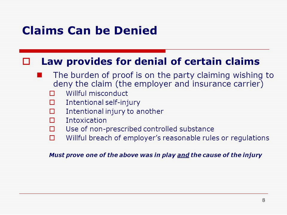 Law provides for denial of certain claims The burden of proof is on the party claiming wishing to deny the claim (the employer and insurance carrier)  Willful misconduct  Intentional self-injury  Intentional injury to another  Intoxication  Use of non-prescribed controlled substance  Willful breach of employer's reasonable rules or regulations Must prove one of the above was in play and the cause of the injury Claims Can be Denied 8