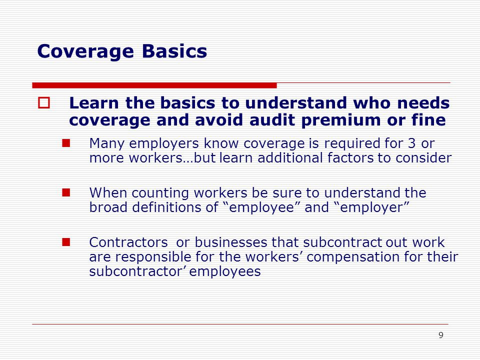  Learn the basics to understand who needs coverage and avoid audit premium or fine Many employers know coverage is required for 3 or more workers…but learn additional factors to consider When counting workers be sure to understand the broad definitions of employee and employer Contractors or businesses that subcontract out work are responsible for the workers' compensation for their subcontractor' employees Coverage Basics 9