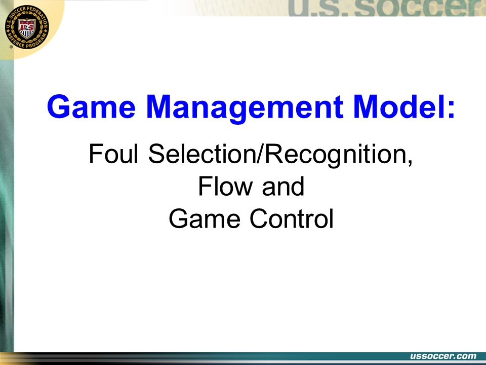 Game Management Model: Foul Selection/Recognition, Flow and Game Control