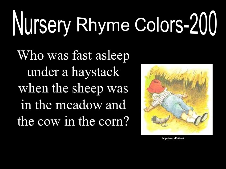 Who was fast asleep under a haystack when the sheep was in the meadow and the cow in the corn? http://goo.gl/oZegA
