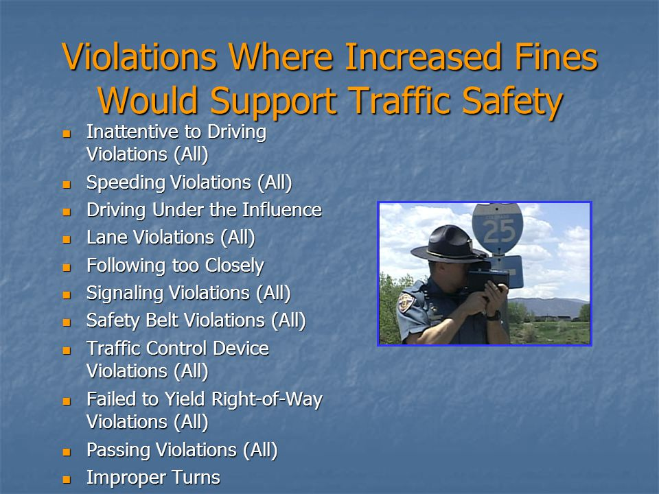 Violations Where Increased Fines Would Support Traffic Safety Inattentive to Driving Violations (All) Inattentive to Driving Violations (All) Speeding Violations (All) Speeding Violations (All) Driving Under the Influence Driving Under the Influence Lane Violations (All) Lane Violations (All) Following too Closely Following too Closely Signaling Violations (All) Signaling Violations (All) Safety Belt Violations (All) Safety Belt Violations (All) Traffic Control Device Violations (All) Traffic Control Device Violations (All) Failed to Yield Right-of-Way Violations (All) Failed to Yield Right-of-Way Violations (All) Passing Violations (All) Passing Violations (All) Improper Turns Improper Turns