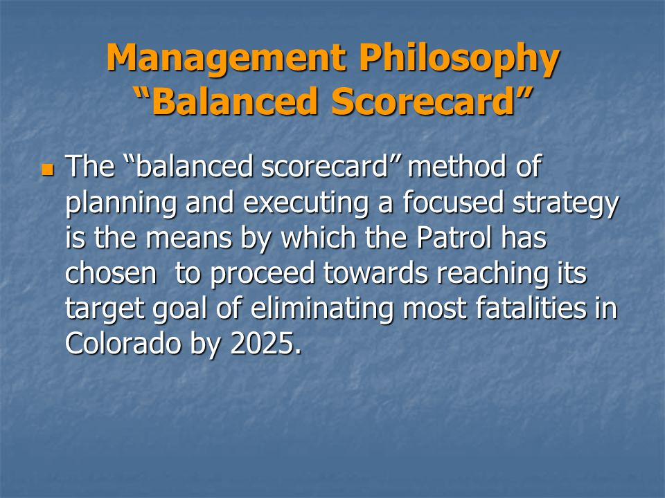 Management Philosophy Balanced Scorecard The balanced scorecard method of planning and executing a focused strategy is the means by which the Patrol has chosen to proceed towards reaching its target goal of eliminating most fatalities in Colorado by 2025.