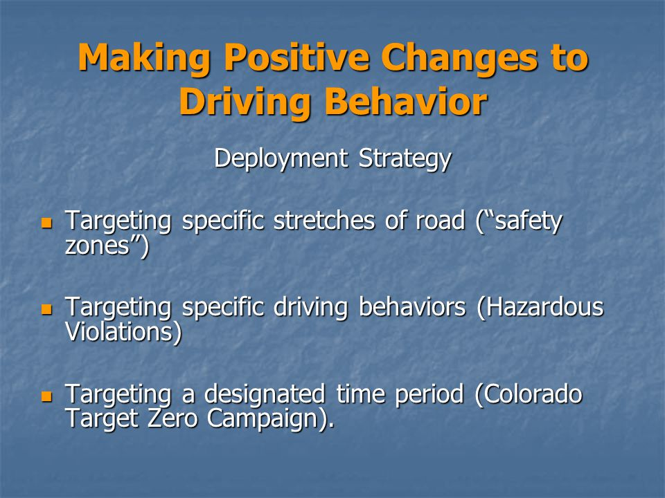 Making Positive Changes to Driving Behavior Deployment Strategy Targeting specific stretches of road ( safety zones ) Targeting specific stretches of road ( safety zones ) Targeting specific driving behaviors (Hazardous Violations) Targeting specific driving behaviors (Hazardous Violations) Targeting a designated time period (Colorado Target Zero Campaign).