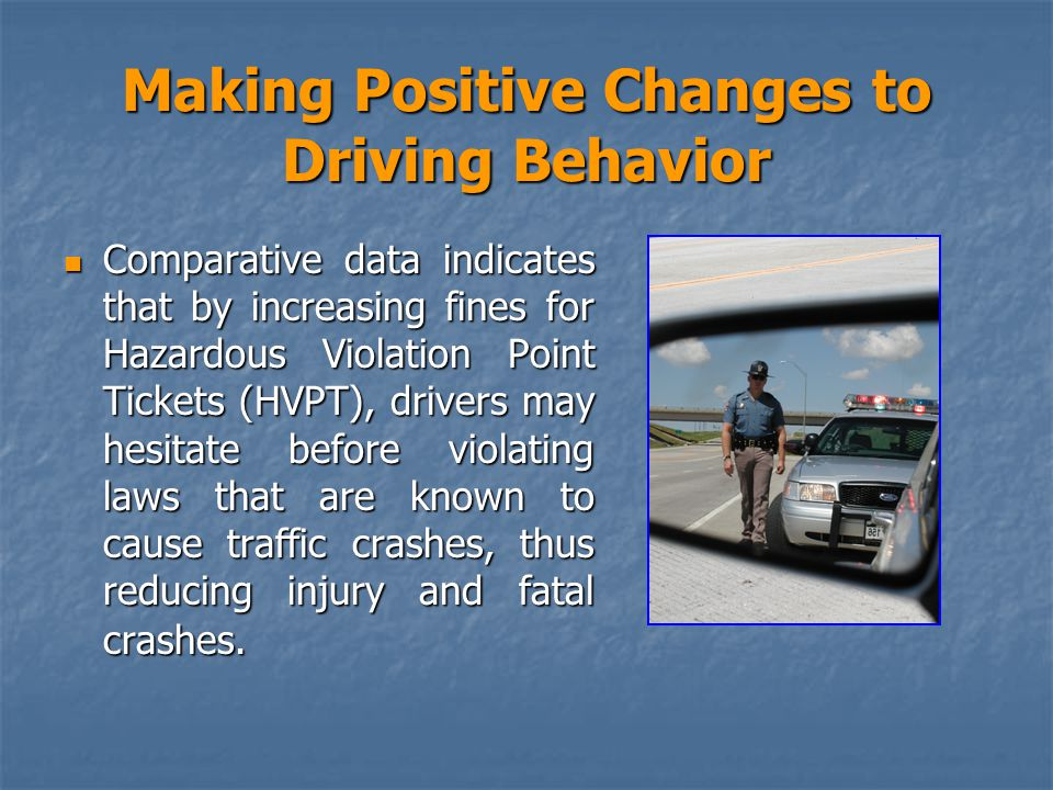 Making Positive Changes to Driving Behavior Comparative data indicates that by increasing fines for Hazardous Violation Point Tickets (HVPT), drivers may hesitate before violating laws that are known to cause traffic crashes, thus reducing injury and fatal crashes.
