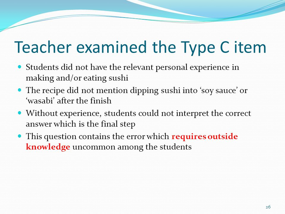 Teacher examined the Type C item Students did not have the relevant personal experience in making and/or eating sushi The recipe did not mention dipping sushi into 'soy sauce' or 'wasabi' after the finish Without experience, students could not interpret the correct answer which is the final step This question contains the error which requires outside knowledge uncommon among the students 26