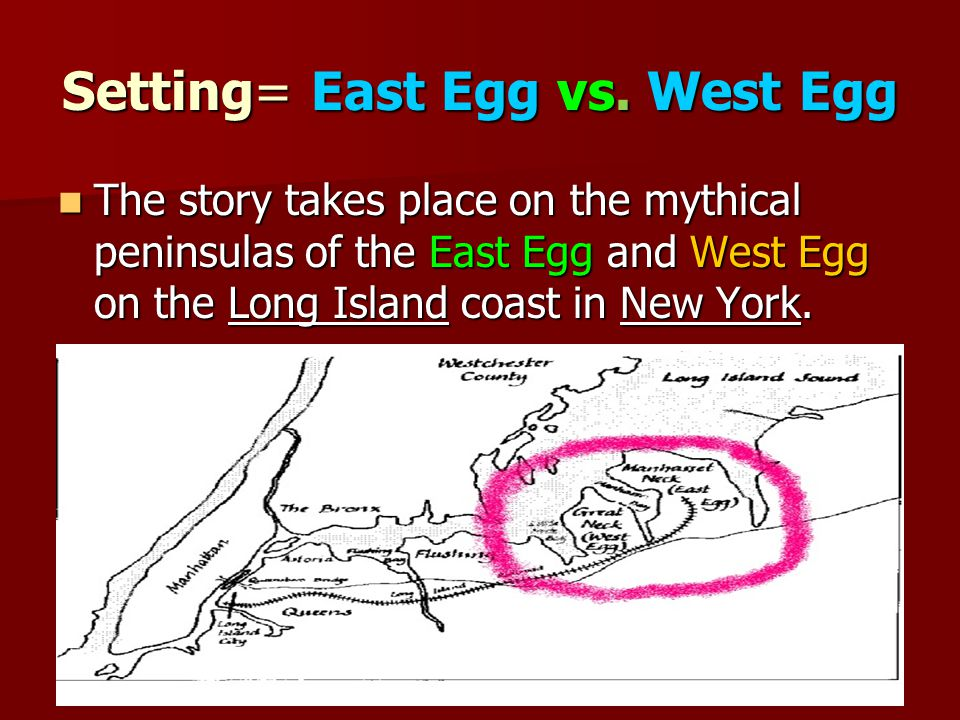 Setting= East Egg vs. West Egg The story takes place on the mythical peninsulas of the East Egg and West Egg on the Long Island coast in New York. The