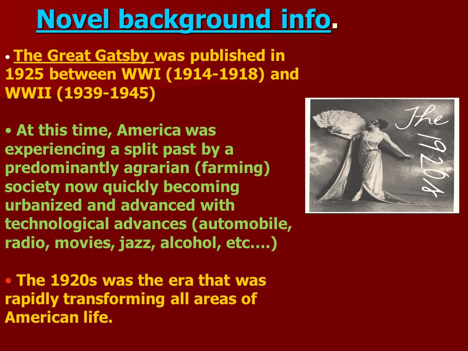 Novel background info. The Great Gatsby was published in 1925 between WWI (1914-1918) and WWII (1939-1945) At this time, America was experiencing a sp