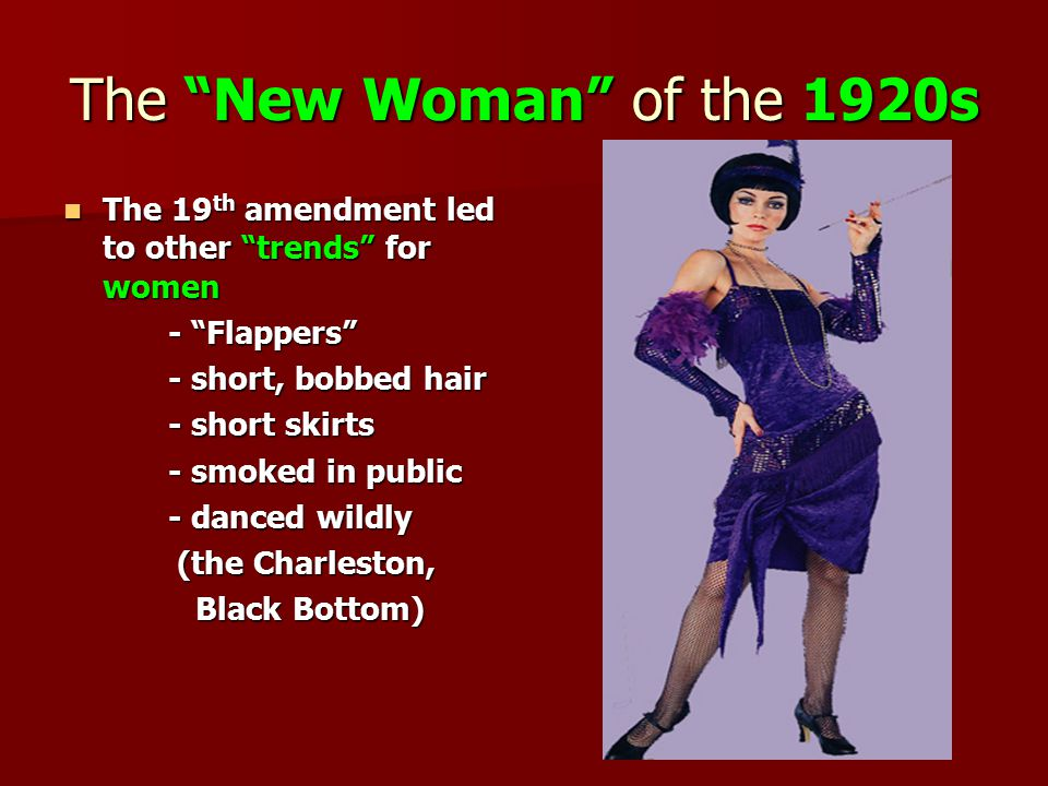 The New Woman of the 1920s The 19 th amendment led to other trends for women The 19 th amendment led to other trends for women - Flappers - short, bobbed hair - short skirts - smoked in public - danced wildly (the Charleston, (the Charleston, Black Bottom) Black Bottom)
