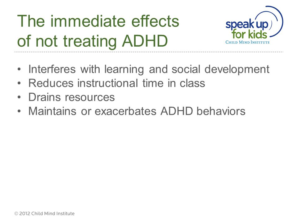 The immediate effects of not treating ADHD Interferes with learning and social development Reduces instructional time in class Drains resources Maintains or exacerbates ADHD behaviors